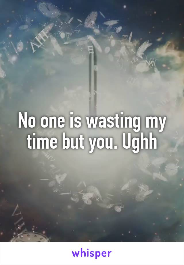 No one is wasting my time but you. Ughh
