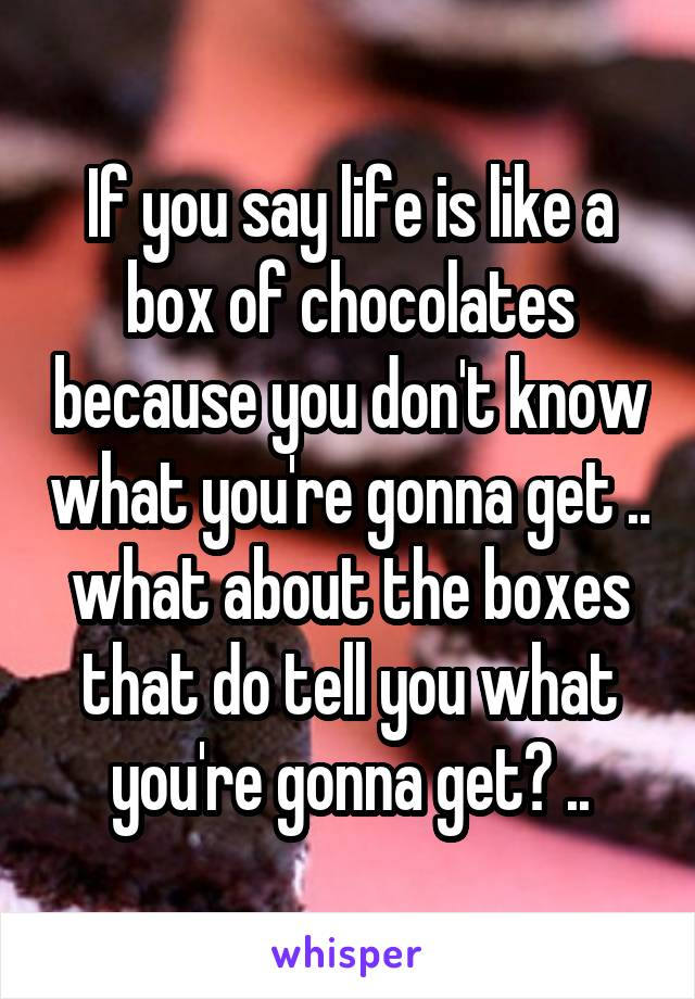 If you say life is like a box of chocolates because you don't know what you're gonna get .. what about the boxes that do tell you what you're gonna get? ..