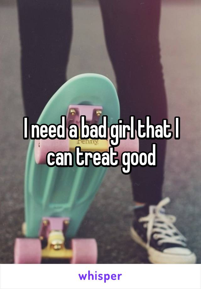 I need a bad girl that I can treat good