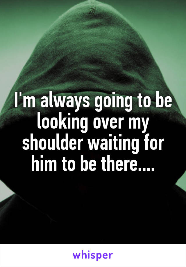 I'm always going to be looking over my shoulder waiting for him to be there....