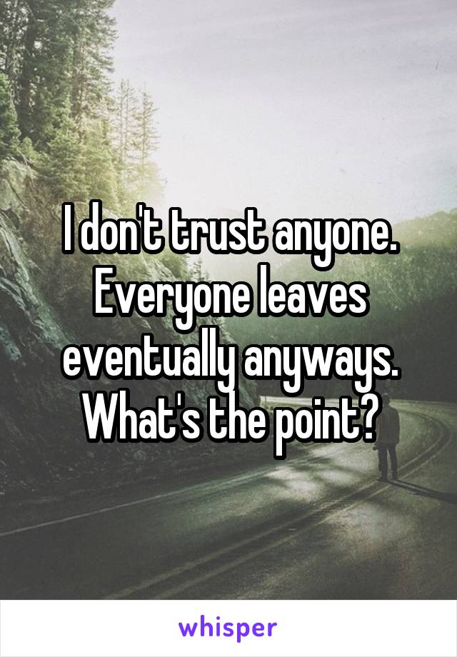 I don't trust anyone. Everyone leaves eventually anyways. What's the point?
