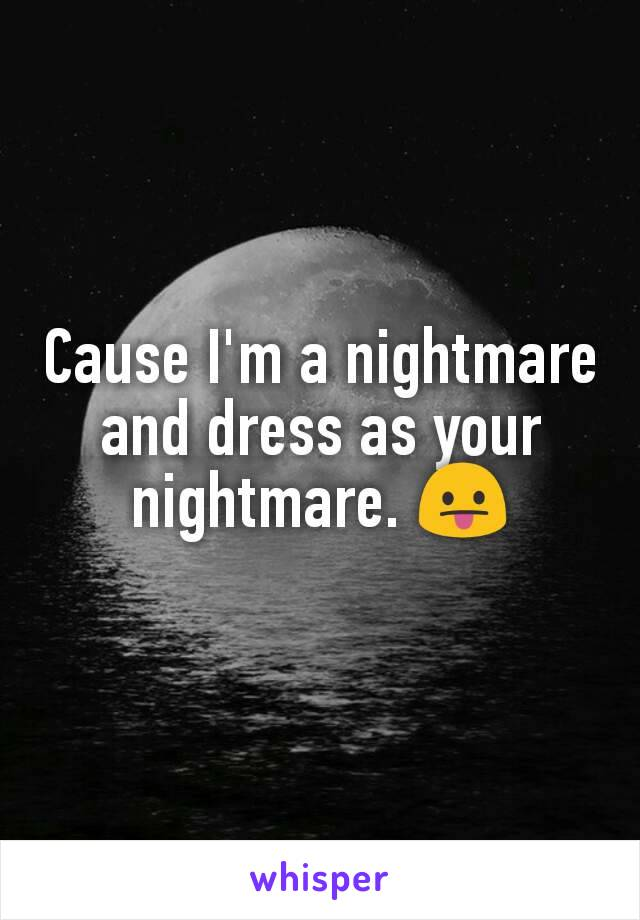 Cause I'm a nightmare and dress as your nightmare. 😛