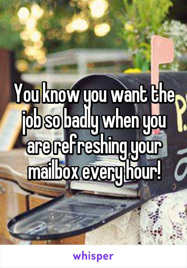 You know you want the job so badly when you are refreshing your mailbox every hour!