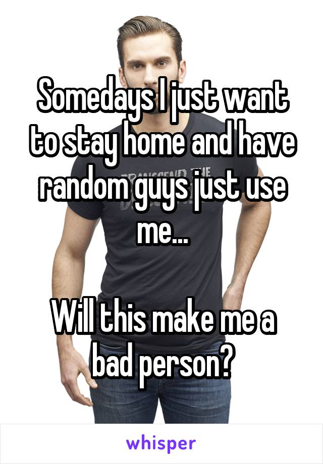 Somedays I just want to stay home and have random guys just use me...  Will this make me a bad person?