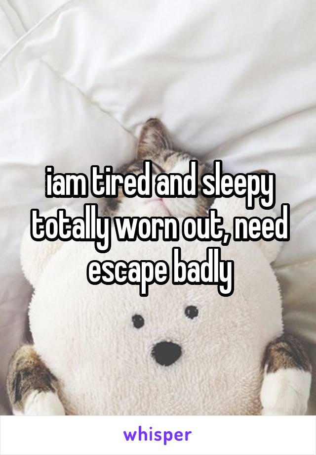 iam tired and sleepy totally worn out, need escape badly