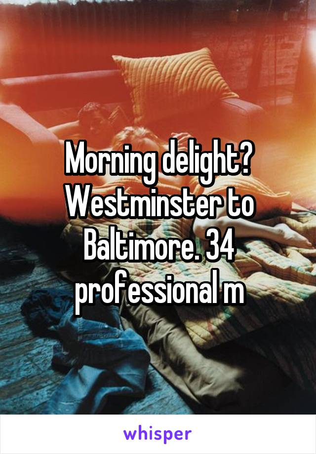 Morning delight? Westminster to Baltimore. 34 professional m