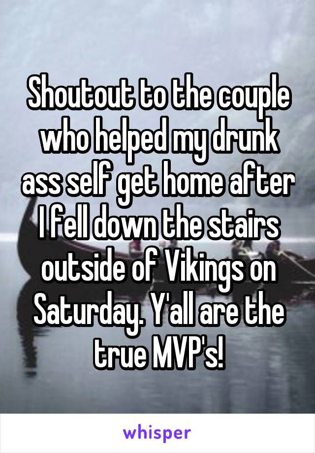 Shoutout to the couple who helped my drunk ass self get home after I fell down the stairs outside of Vikings on Saturday. Y'all are the true MVP's!