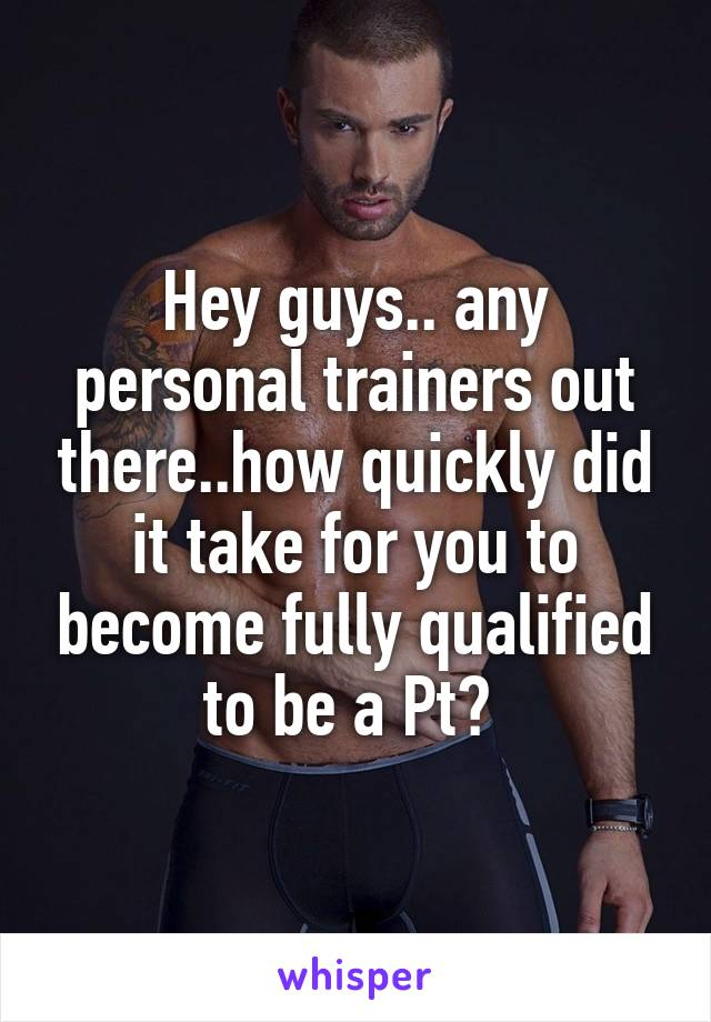 Hey guys.. any personal trainers out there..how quickly did it take for you to become fully qualified to be a Pt?