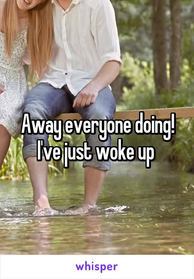 Away everyone doing! I've just woke up