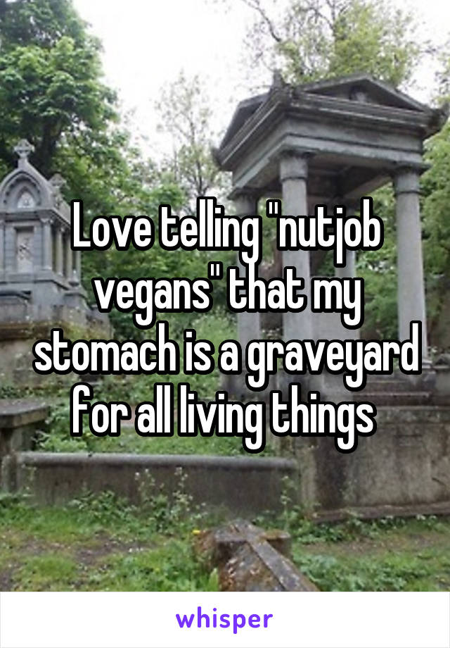 "Love telling ""nutjob vegans"" that my stomach is a graveyard for all living things"