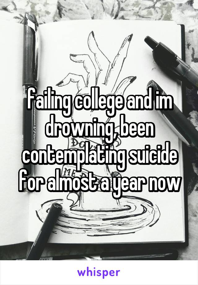 failing college and im drowning, been contemplating suicide for almost a year now