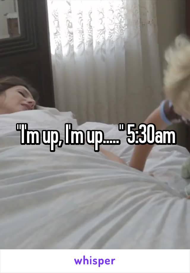 """""""I'm up, I'm up....."""" 5:30am"""