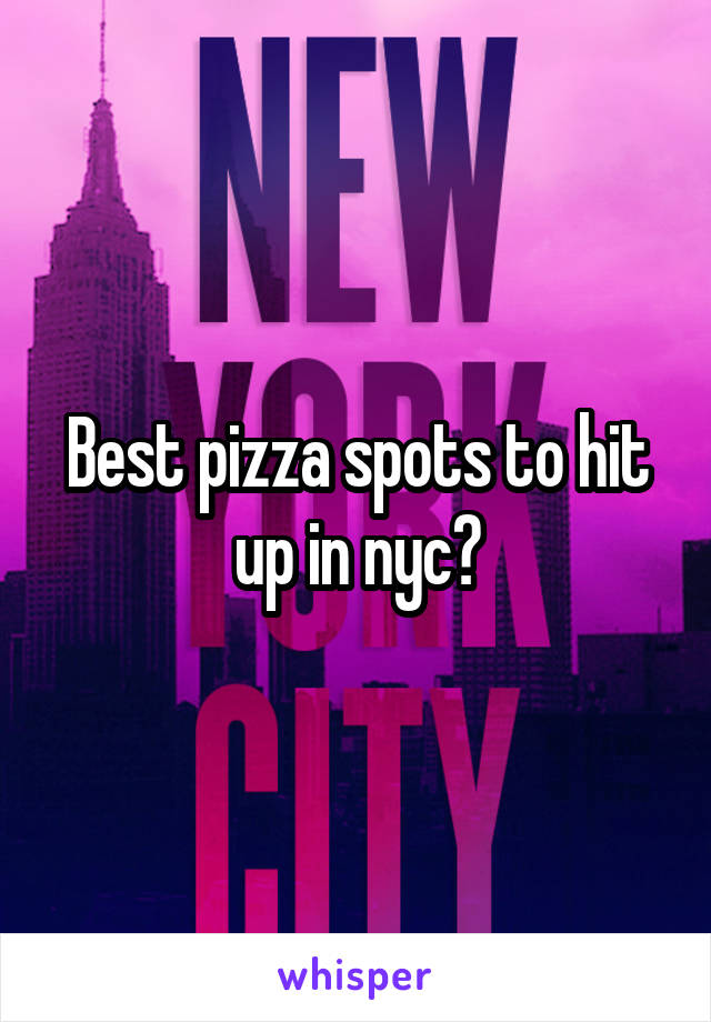 Best pizza spots to hit up in nyc?