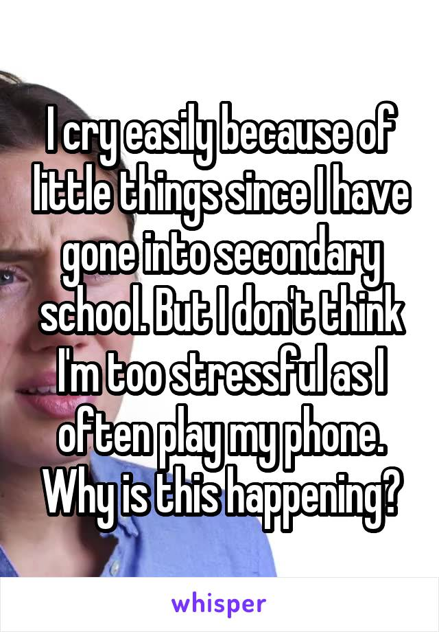 I cry easily because of little things since I have gone into secondary school. But I don't think I'm too stressful as I often play my phone. Why is this happening?