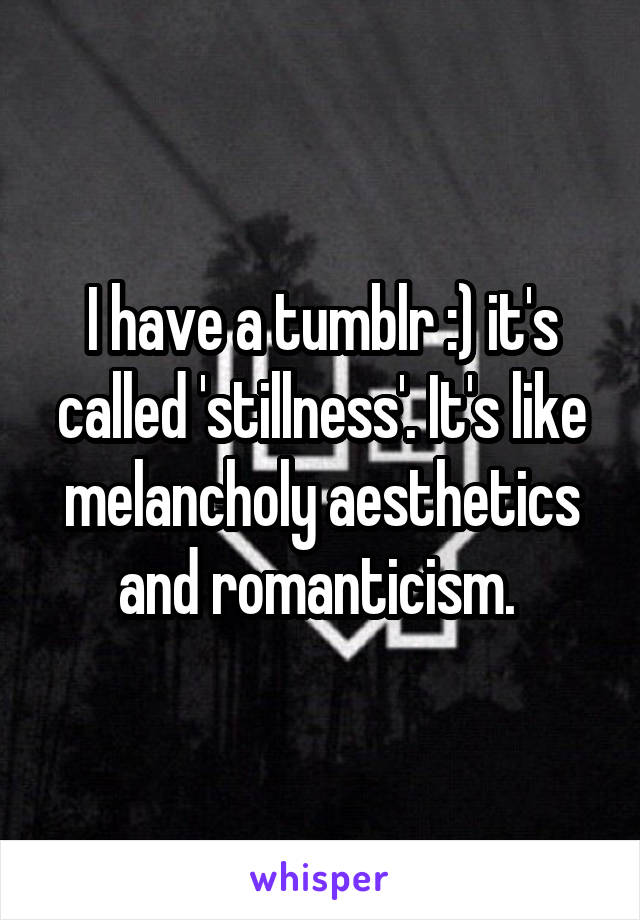 I have a tumblr :) it's called 'stillness'. It's like melancholy aesthetics and romanticism.