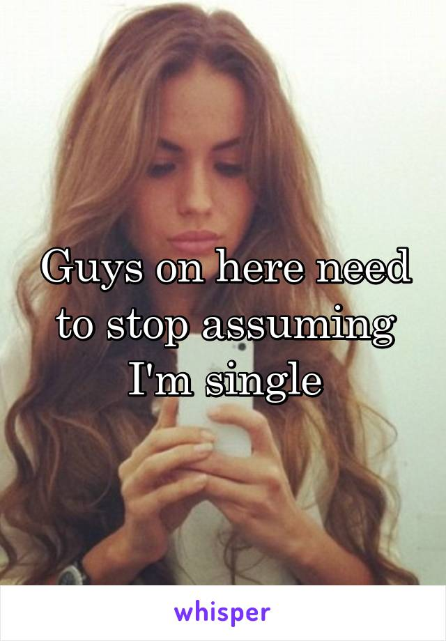 Guys on here need to stop assuming I'm single