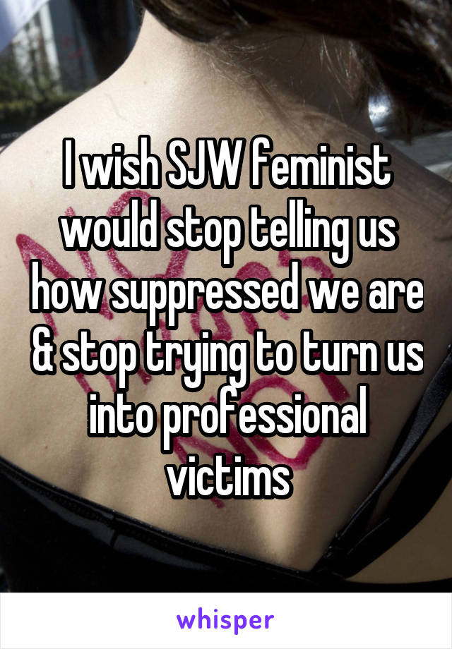I wish SJW feminist would stop telling us how suppressed we are & stop trying to turn us into professional victims