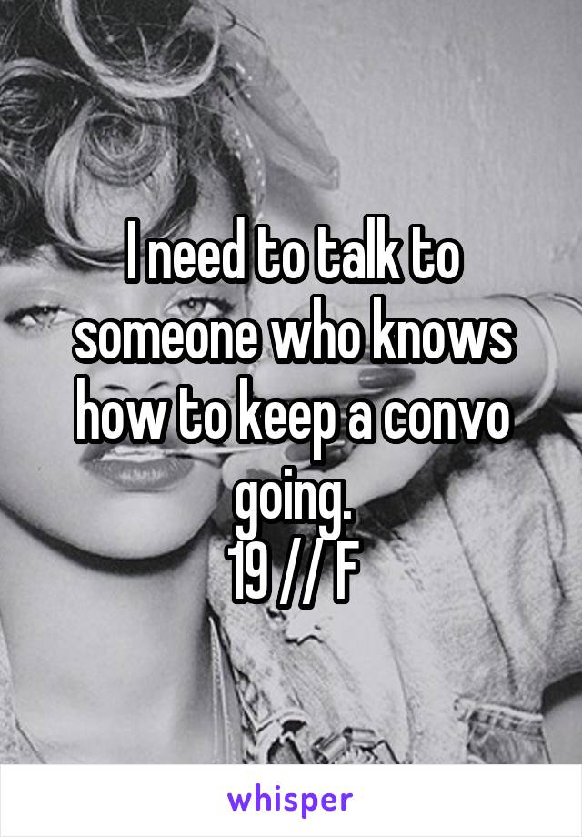 I need to talk to someone who knows how to keep a convo going. 19 // F
