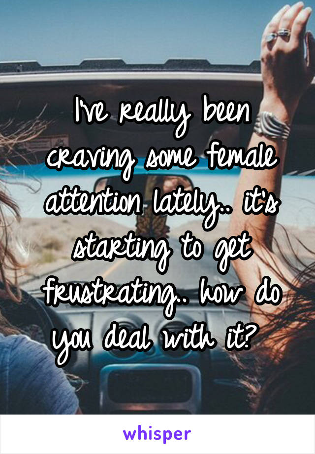 I've really been craving some female attention lately.. it's starting to get frustrating.. how do you deal with it?
