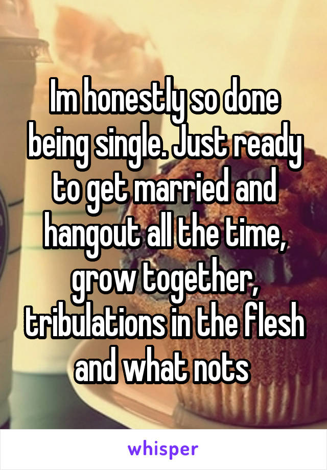 Im honestly so done being single. Just ready to get married and hangout all the time, grow together, tribulations in the flesh and what nots