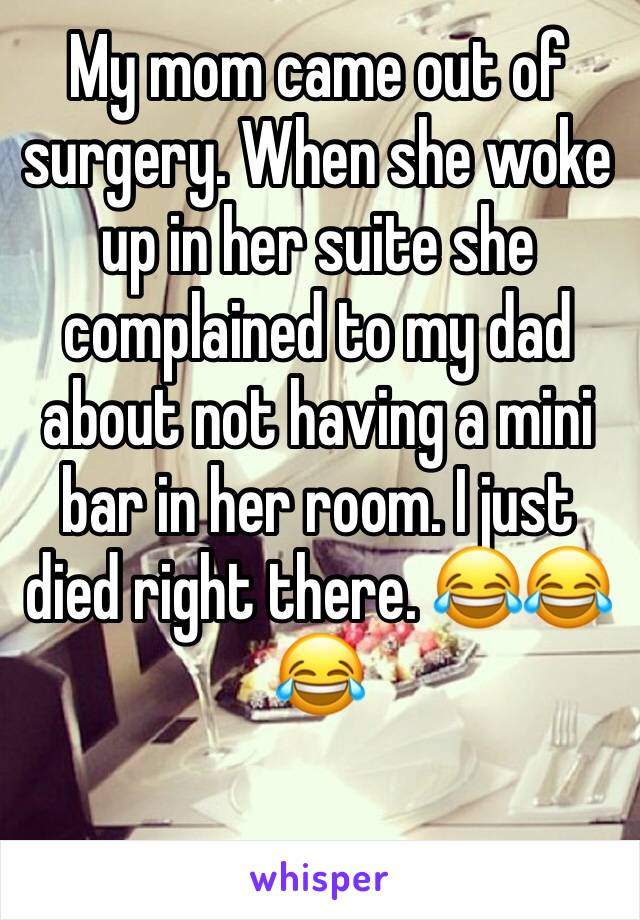 My mom came out of surgery. When she woke up in her suite she complained to my dad about not having a mini bar in her room. I just died right there. 😂😂😂