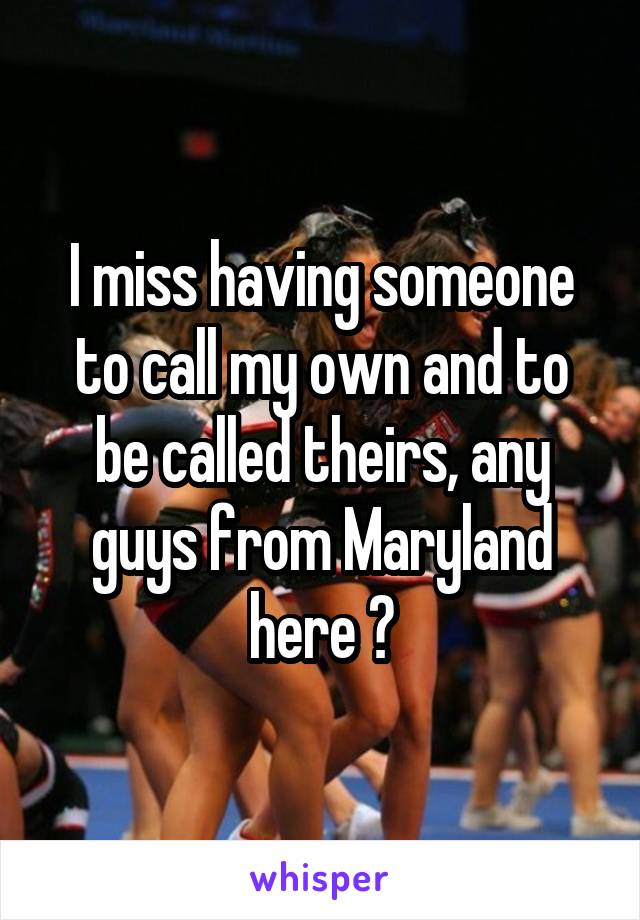 I miss having someone to call my own and to be called theirs, any guys from Maryland here ?