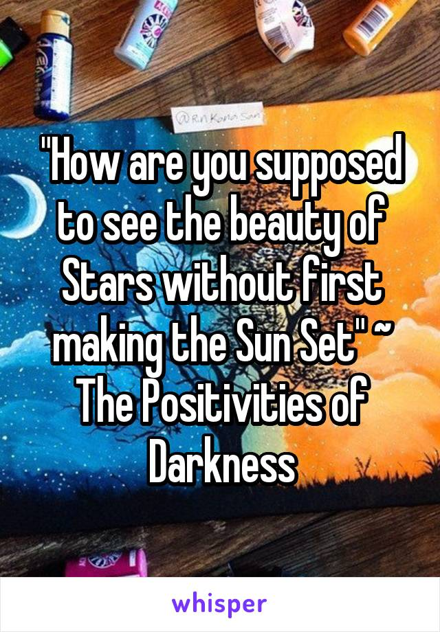 """How are you supposed to see the beauty of Stars without first making the Sun Set"" ~ The Positivities of Darkness"