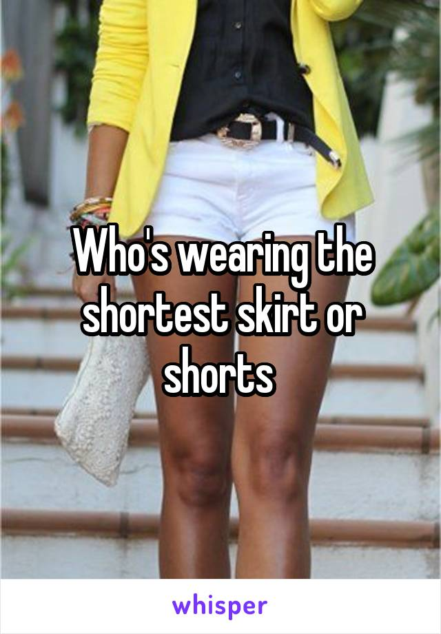 Who's wearing the shortest skirt or shorts