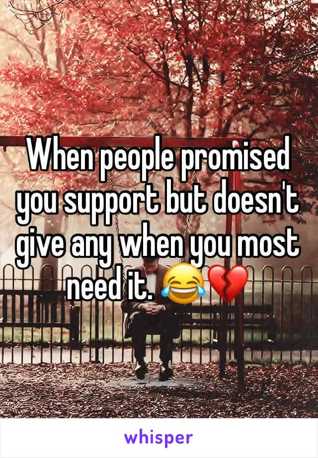 When people promised you support but doesn't give any when you most need it. 😂💔