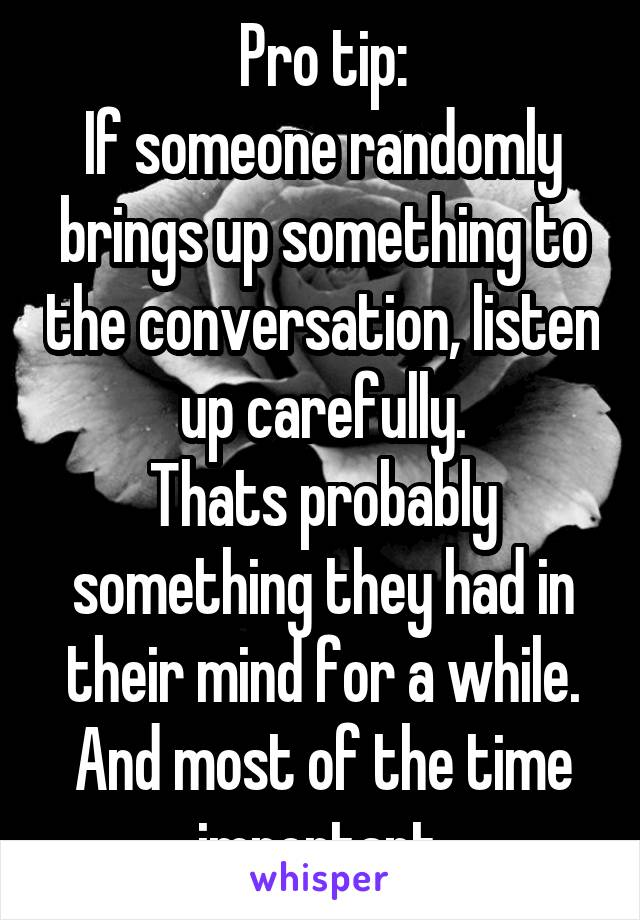 Pro tip: If someone randomly brings up something to the conversation, listen up carefully. Thats probably something they had in their mind for a while. And most of the time important.