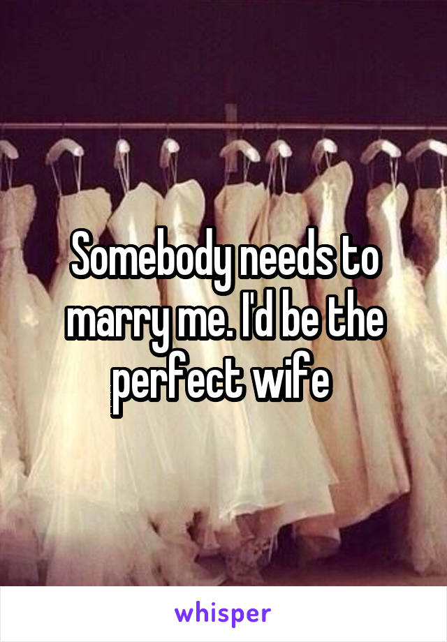 Somebody needs to marry me. I'd be the perfect wife