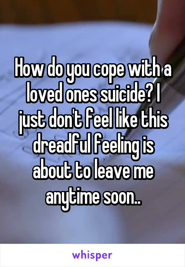How do you cope with a loved ones suicide? I just don't feel like this dreadful feeling is about to leave me anytime soon..