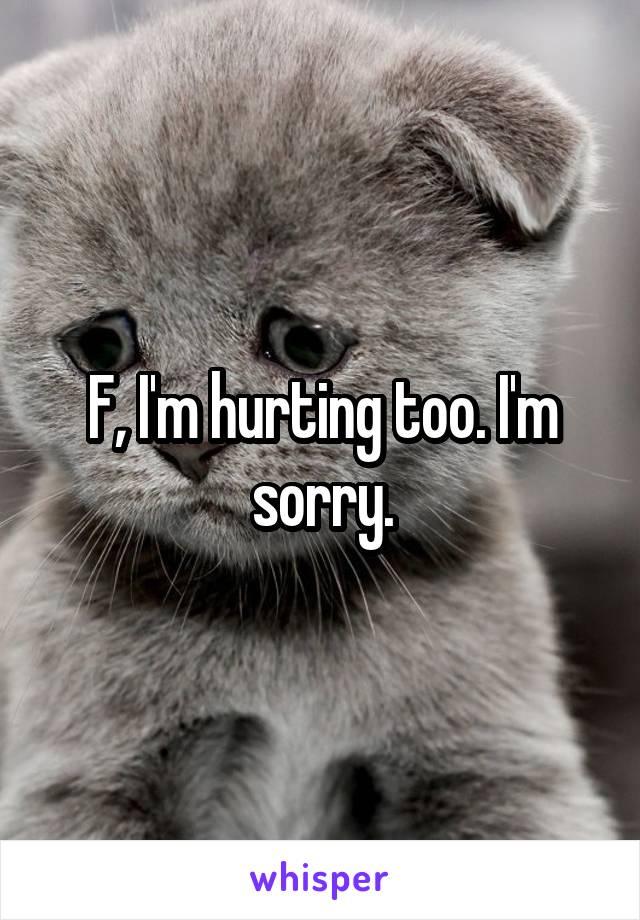 F, I'm hurting too. I'm sorry.