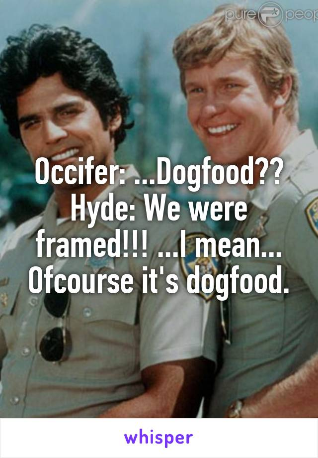 Occifer: ...Dogfood?? Hyde: We were framed!!! ...I mean... Ofcourse it's dogfood.
