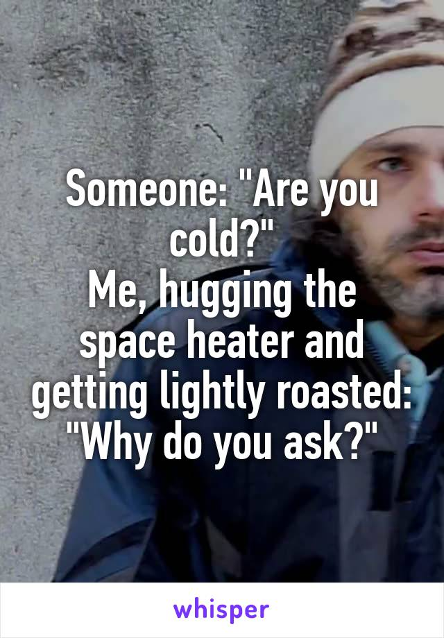 "Someone: ""Are you cold?"" Me, hugging the space heater and getting lightly roasted: ""Why do you ask?"""