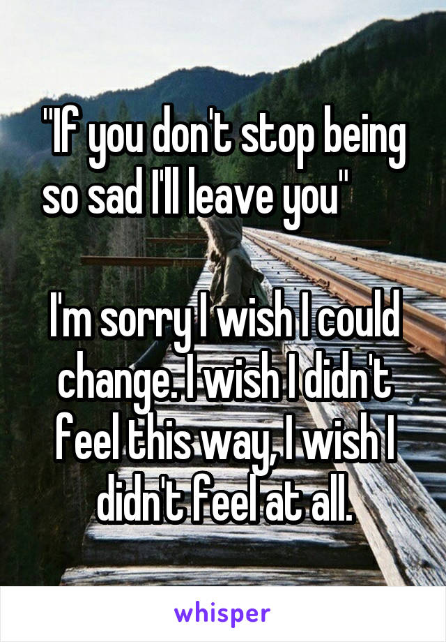 """""""If you don't stop being so sad I'll leave you""""         I'm sorry I wish I could change. I wish I didn't feel this way, I wish I didn't feel at all."""
