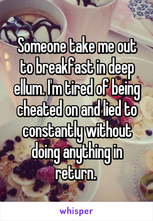 Someone take me out to breakfast in deep ellum. I'm tired of being cheated on and lied to constantly without doing anything in return.