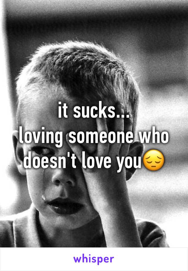 it sucks... loving someone who doesn't love you😔