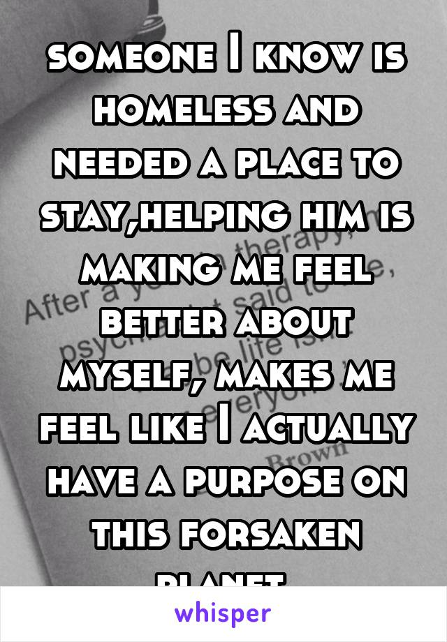 someone I know is homeless and needed a place to stay,helping him is making me feel better about myself, makes me feel like I actually have a purpose on this forsaken planet