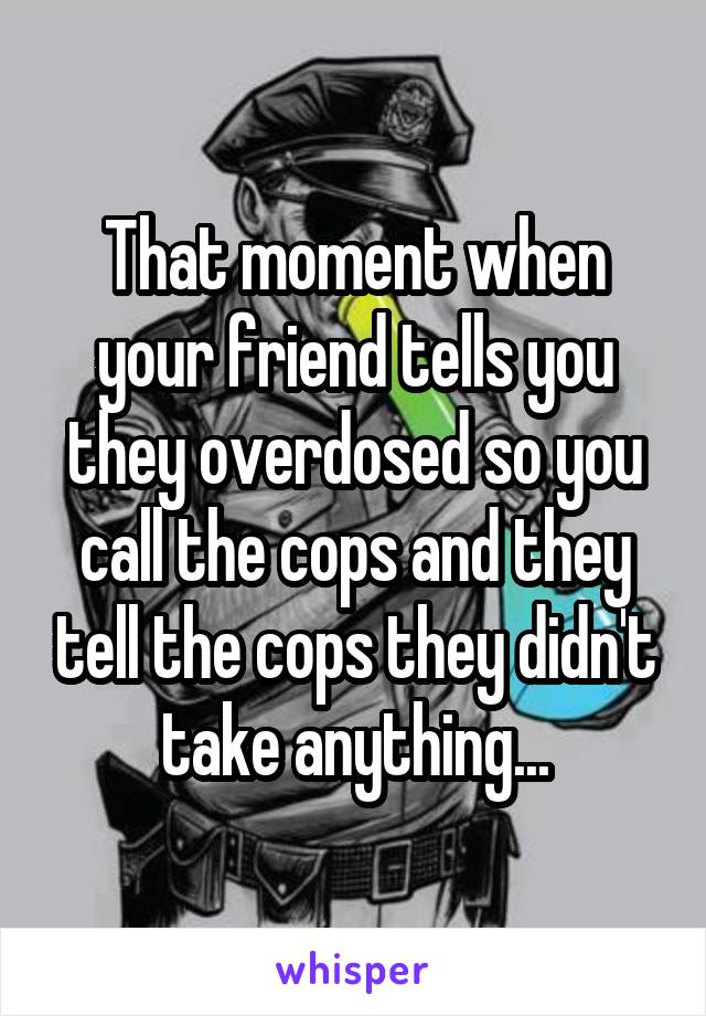 That moment when your friend tells you they overdosed so you call the cops and they tell the cops they didn't take anything...
