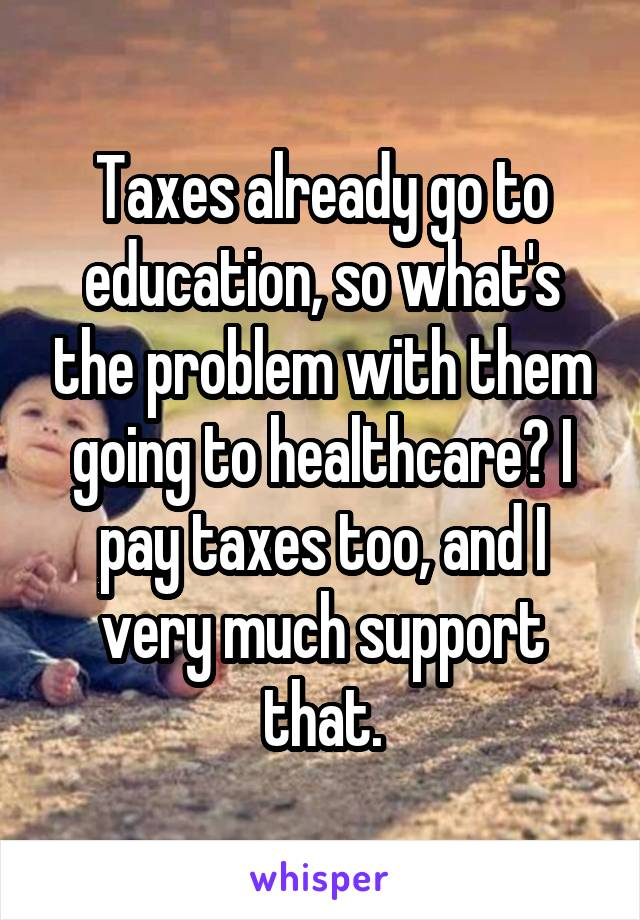 Taxes already go to education, so what's the problem with them going to healthcare? I pay taxes too, and I very much support that.