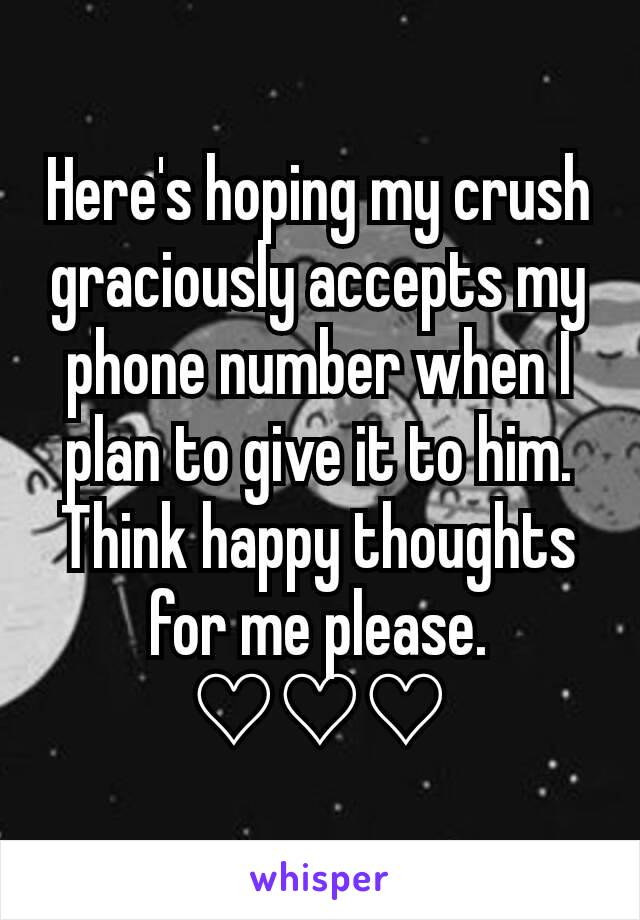 Here's hoping my crush graciously accepts my phone number when I plan to give it to him. Think happy thoughts for me please. ♡♡♡