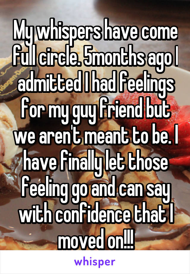 My whispers have come full circle. 5months ago I admitted I had feelings for my guy friend but we aren't meant to be. I have finally let those feeling go and can say with confidence that I moved on!!!