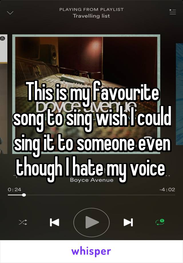 This is my favourite song to sing wish I could sing it to someone even though I hate my voice