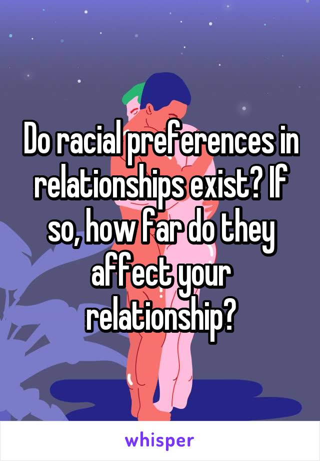 Do racial preferences in relationships exist? If so, how far do they affect your relationship?