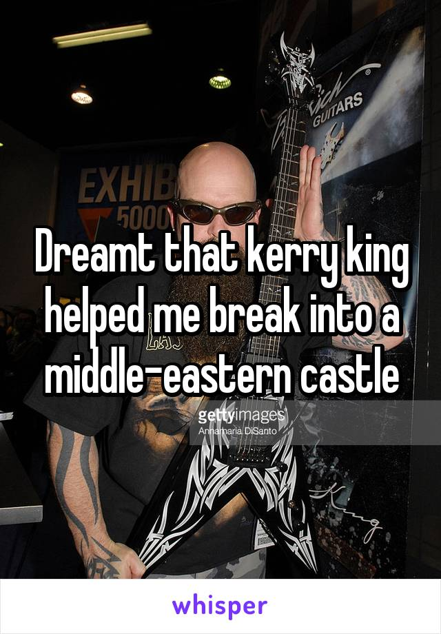 Dreamt that kerry king helped me break into a middle-eastern castle