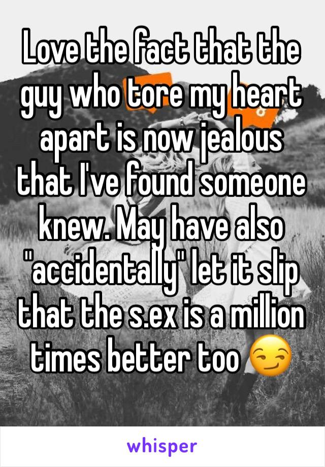 """Love the fact that the guy who tore my heart apart is now jealous that I've found someone knew. May have also """"accidentally"""" let it slip that the s.ex is a million times better too 😏"""