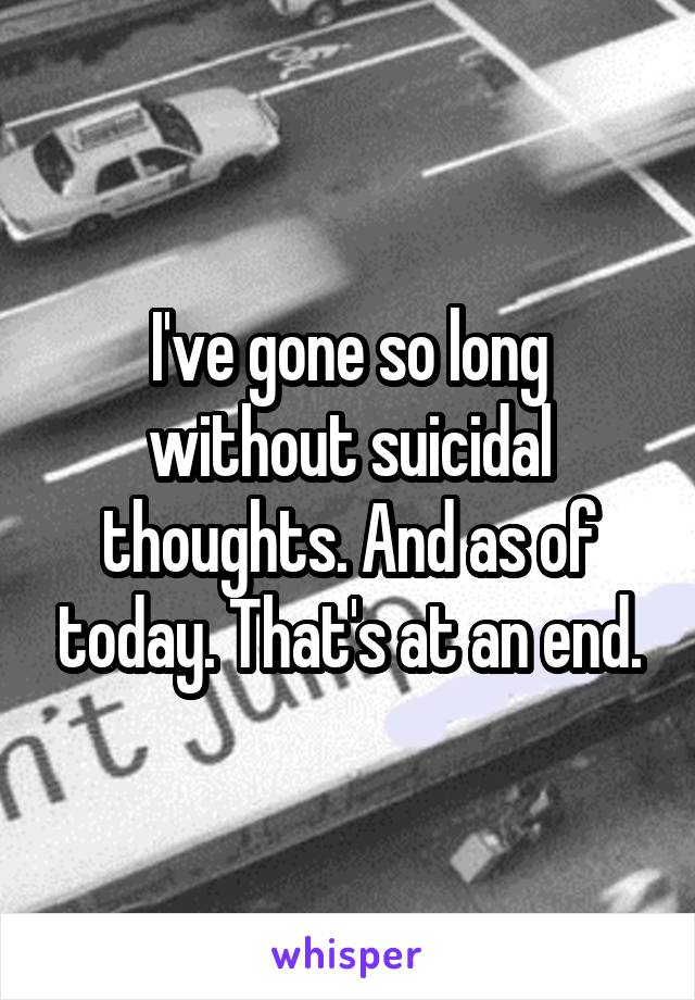 I've gone so long without suicidal thoughts. And as of today. That's at an end.