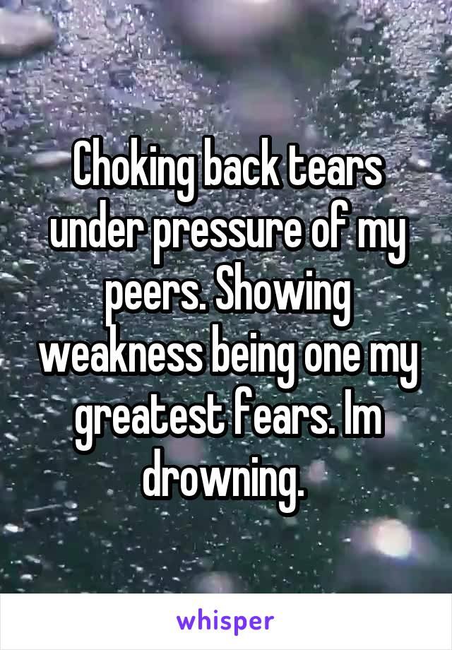 Choking back tears under pressure of my peers. Showing weakness being one my greatest fears. Im drowning.