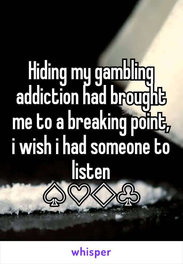 Hiding my gambling addiction had brought me to a breaking point, i wish i had someone to listen ♤♡◇♧